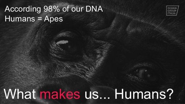 4 According 98% of our DNA Humans = Apes What makes us... Humans?