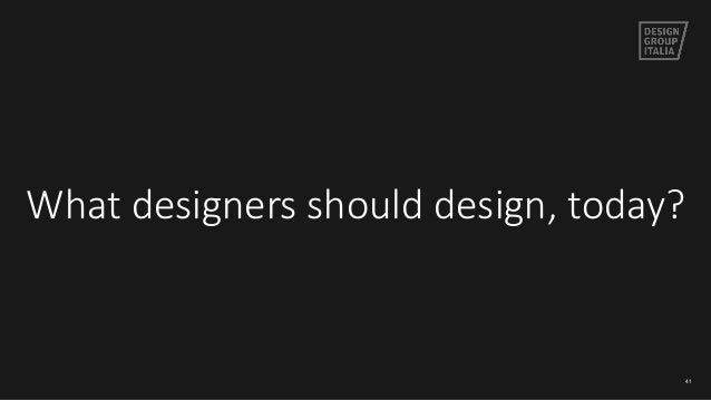 What designers should design, today? 41