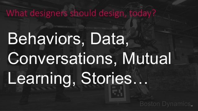44 What designers should design, today? Behaviors, Data, Conversations, Mutual Learning, Stories…