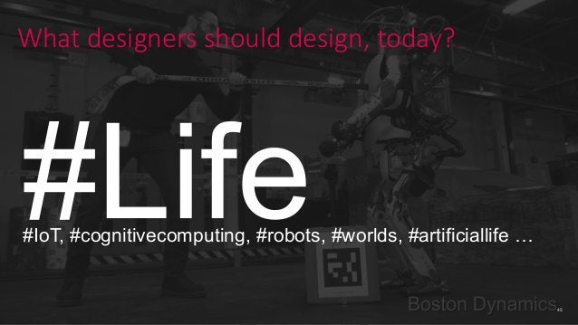 45 What designers should design, today? #Life#IoT, #cognitivecomputing, #robots, #worlds, #artificiallife …