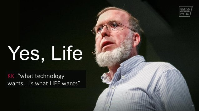 """46 KK: """"what technology  wants… is what LIFE wants""""  Yes, Life"""