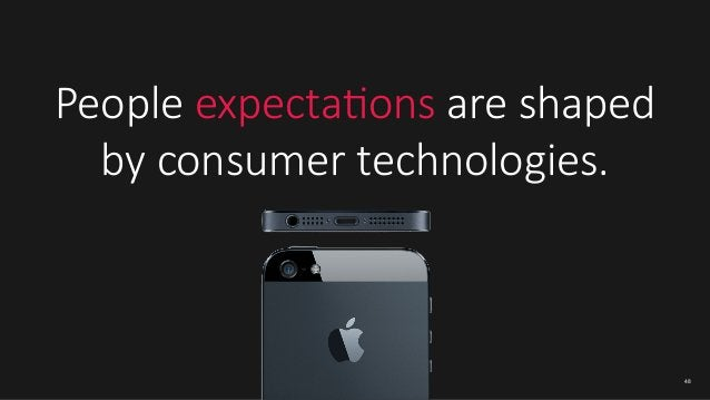 People expectaIons are shaped   by consumer technologies.   48