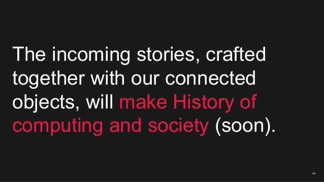 49 The incoming stories, crafted together with our connected objects, will make History of computing and society (soon).