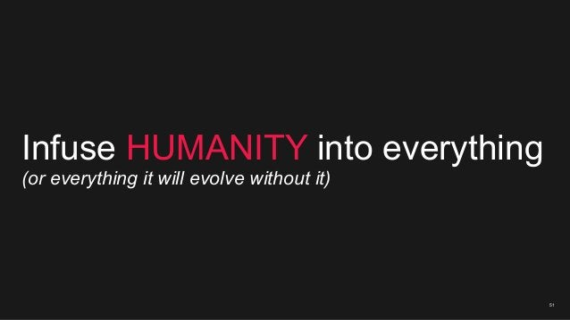 51 Infuse HUMANITY into everything (or everything it will evolve without it)