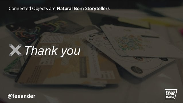 @leeander  Connected Objects are Natural Born Storytellers  Thank you
