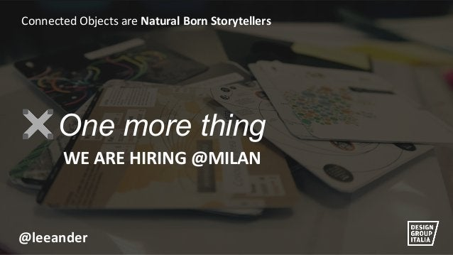 @leeander  Connected Objects are Natural Born Storytellers  One more thing WE ARE HIRING @MILAN