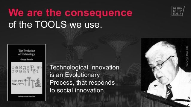 7 Technological Innovation is an Evolutionary Process, that responds to social innovation. GeorgeBasalla We are the conseq...