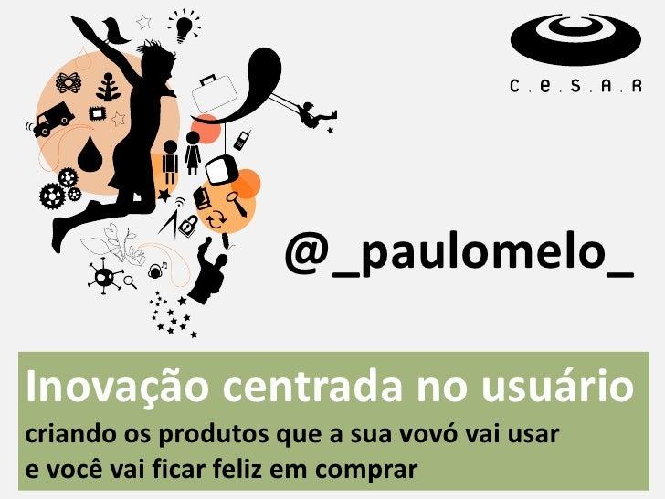@_paulomelo_Inovação centrada no usuáriocriando os produtos que a sua vovó vai usare você vai ficar feliz em comprar