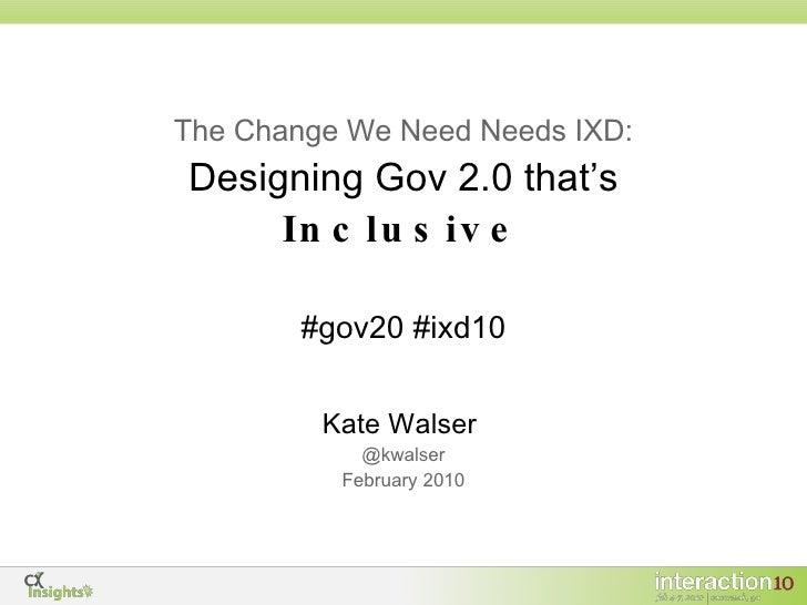 The Change We Need Needs IXD: Designing Gov 2.0 that's  Inclusive <ul><li>Kate Walser   </li></ul><ul><li>@kwalser </li></...