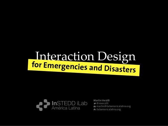 Martín Verzilli @mverzilli martin@ilabamericalatina.org ilabamericalatina.org Interaction Design for Emergencies and Disas...