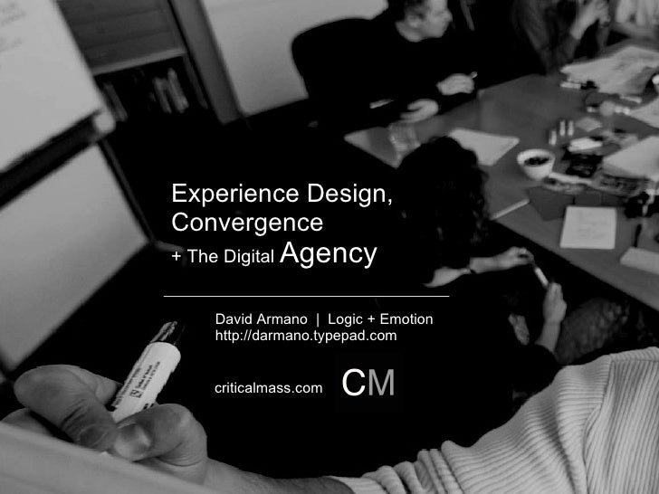 Experience Design,  Convergence + The Digital  Agency David Armano     Logic + Emotion http://darmano.typepad.com critical...