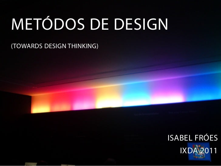 METÓDOS DE DESIGN(TOWARDS DESIGN THINKING)                            ISABEL FRÓES                              IXDA 2011