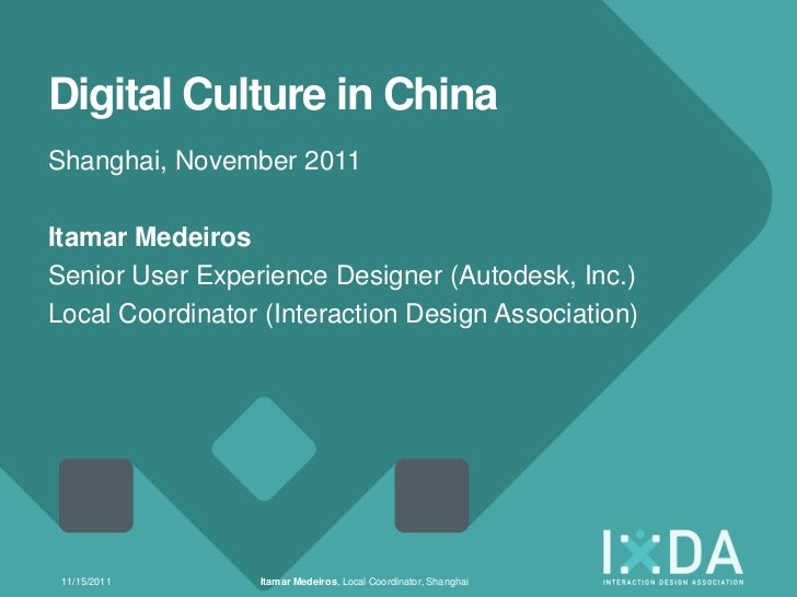 Digital Culture in ChinaShanghai, November 2011Itamar MedeirosSenior User Experience Designer (Autodesk, Inc.)Local Coordi...