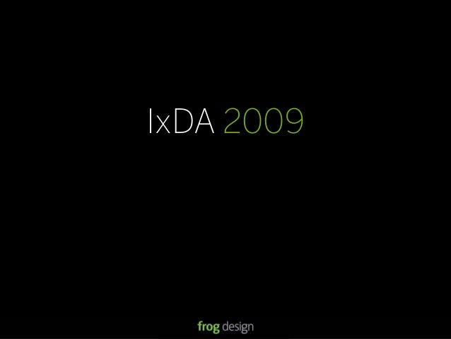 © 2008 frog design. Confidential & Proprietary. IxDA 2009 13 IxDA 2009