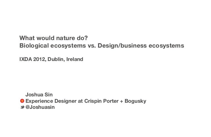 What would nature do?Biological ecosystems vs. Design/business ecosystemsIXDA 2012, Dublin, Ireland  Joshua Sin  Experienc...