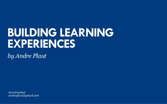 BUILDING LEARNING EXPERIENCES by Andre Plaut @andreplaut andreplaut@gmail.com