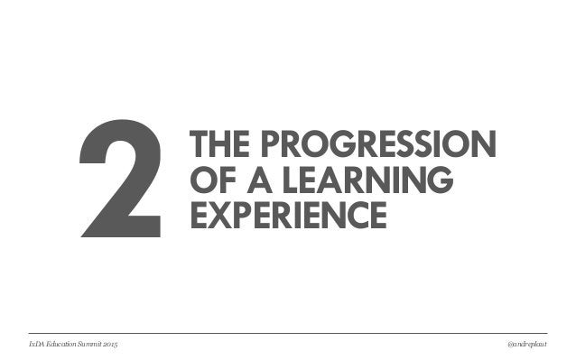 @andreplautIxDA Education Summit 2015 2THE PROGRESSION OF A LEARNING EXPERIENCE