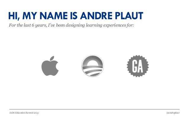 @andreplautIxDA Education Summit 2015 HI, MY NAME IS ANDRE PLAUT For the last 6 years, I've been designing learning experi...