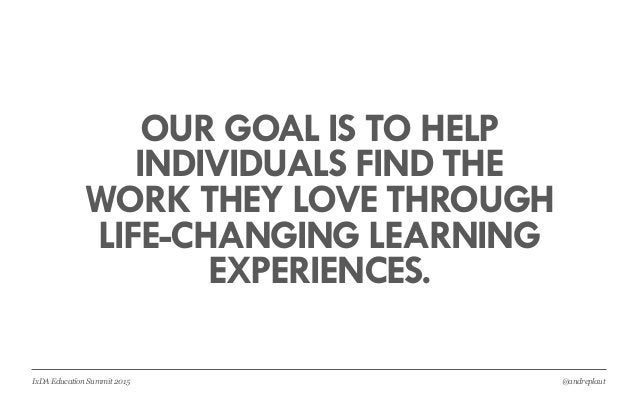 @andreplautIxDA Education Summit 2015 OUR GOAL IS TO HELP INDIVIDUALS FIND THE WORK THEY LOVE THROUGH LIFE-CHANGING LEARNI...