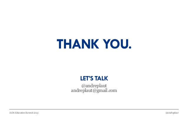 @andreplautIxDA Education Summit 2015 THANK YOU. @andreplaut andreplaut@gmail.com LET'S TALK