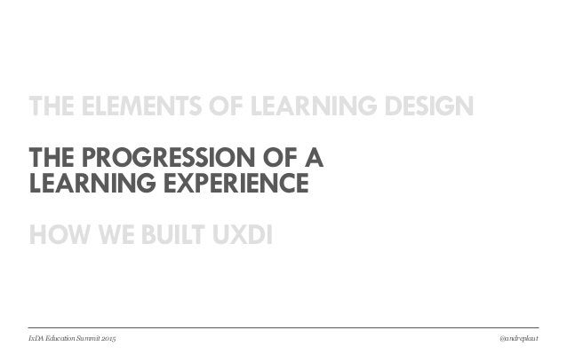 @andreplautIxDA Education Summit 2015 THE ELEMENTS OF LEARNING DESIGN THE PROGRESSION OF A LEARNING EXPERIENCE HOW WE BUIL...