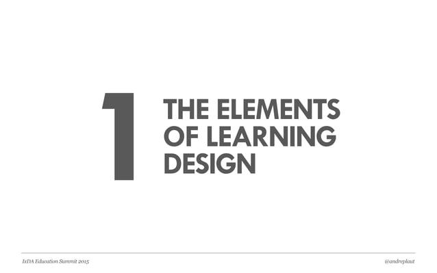@andreplautIxDA Education Summit 2015 1THE ELEMENTS OF LEARNING DESIGN