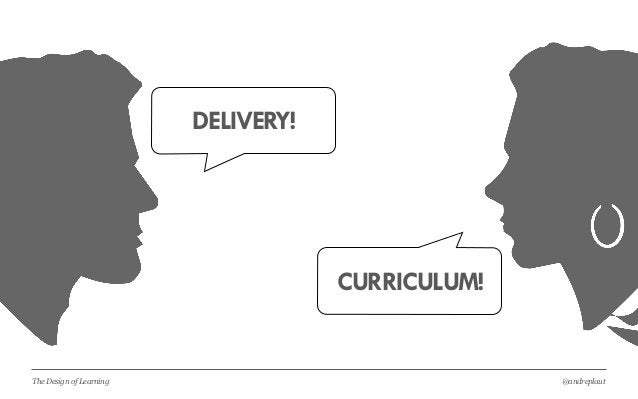 @andreplautThe Design of Learning DELIVERY! CURRICULUM!