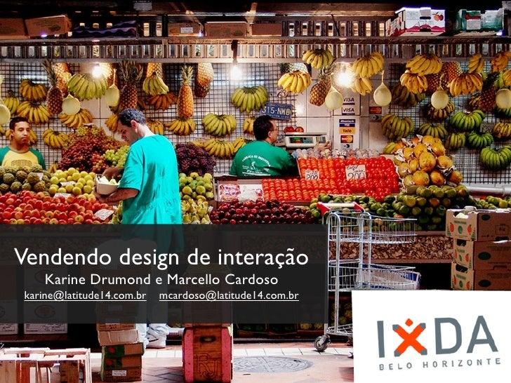 Vendendo design de     interaçãoKarine Drumond e Marcello Cardoso       karine@latitude14.com.br