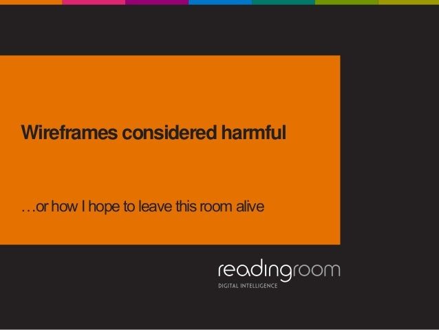 Wireframes considered harmful …or how I hope to leave this room alive