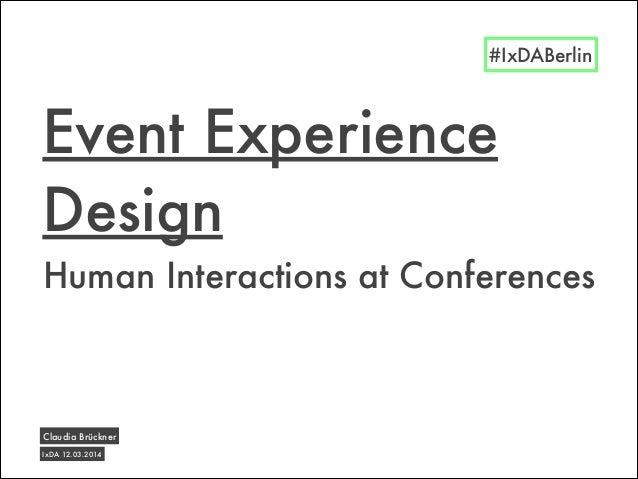 Human Interactions at Conferences Event Experience Design IxDA 12.03.2014 Claudia Brückner #IxDABerlin