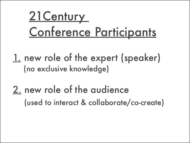 21Century  Conference Participants 1.new role of the expert (speaker)  (no exclusive knowledge) ! 2. new role of the au...