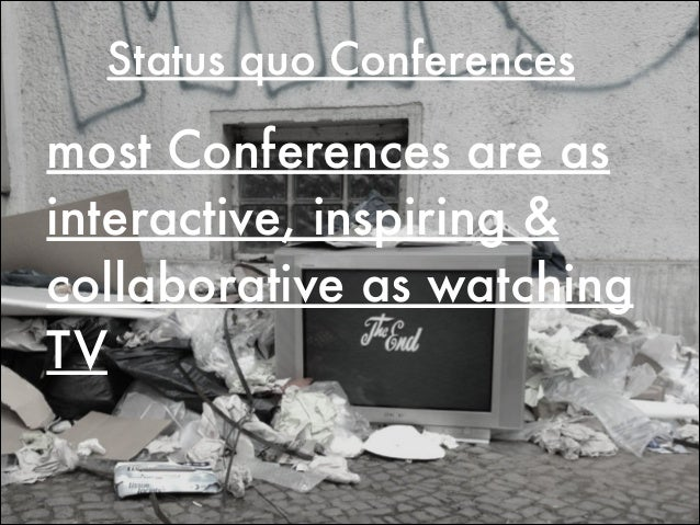 Status quo Conferences most Conferences are as interactive, inspiring & collaborative as watching TV