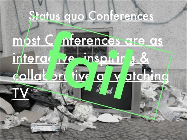 Status quo Conferences most Conferences are as interactive, inspiring & collaborative as watching TV fail