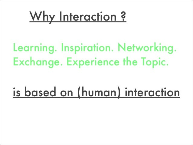 Why Interaction ? is based on (human) interaction Learning. Inspiration. Networking. Exchange. Experience the Topic.