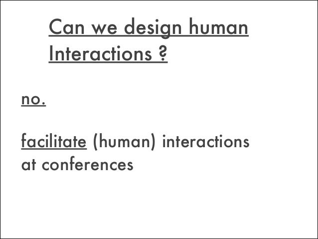 facilitate (human) interactions at conferences Can we design human Interactions ? no.