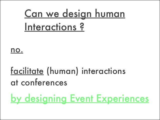 by designing Event Experiences Can we design human Interactions ? no. facilitate (human) interactions at conferences