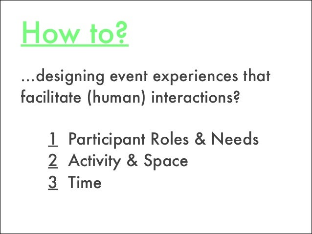 How to? 1 Participant Roles & Needs 2 Activity & Space 3 Time …designing event experiences that facilitate (human) interac...