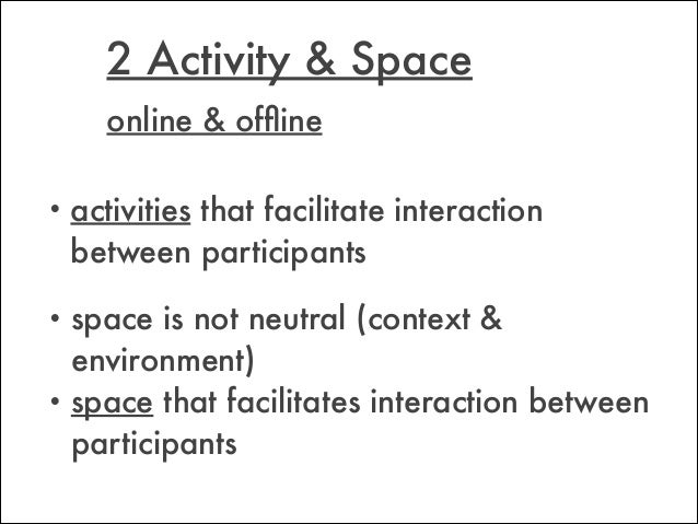 • activities that facilitate interaction between participants 2 Activity & Space • space is not neutral (context & environ...