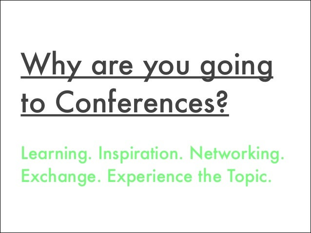 Learning. Inspiration. Networking. Exchange. Experience the Topic. Why are you going to Conferences?