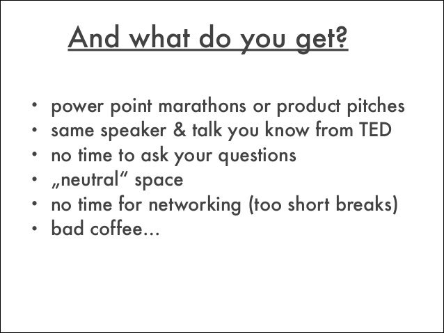 """• power point marathons or product pitches • same speaker & talk you know from TED • no time to ask your questions • """"neut..."""