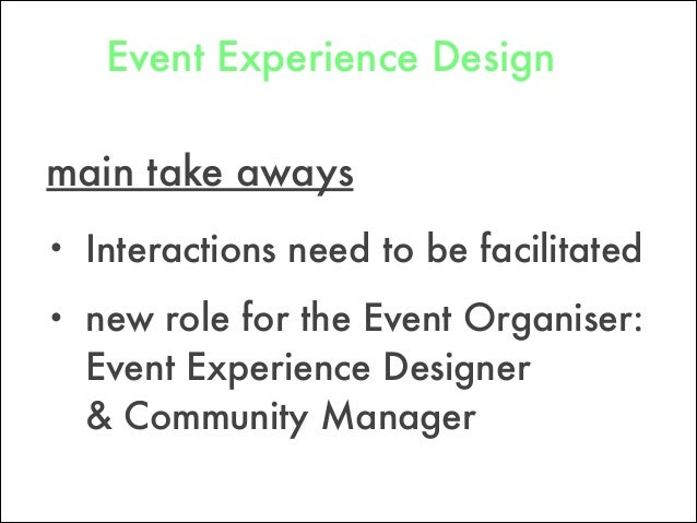 Event Experience Design main take aways • Interactions need to be facilitated • new role for the Event Organiser: Event E...