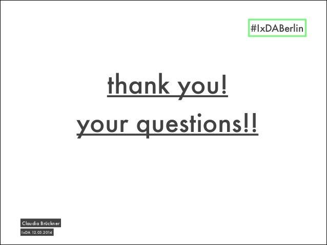 thank you! IxDA 12.03.2014 Claudia Brückner #IxDABerlin your questions!!