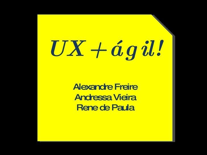 UX + ágil!  Alexandre Freire Andressa Vieira Rene de Paula
