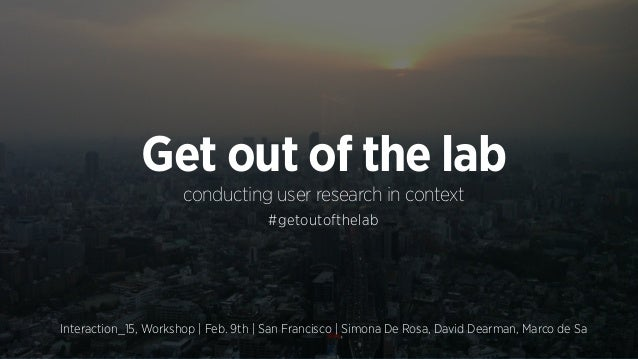 Interaction_15, Workshop | Feb. 9th | San Francisco | Simona De Rosa, David Dearman, Marco de Sa Get out of the lab conduc...