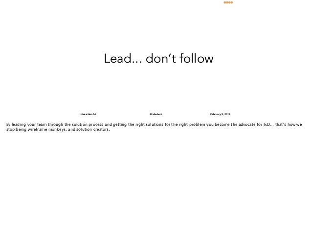 Lead... don't follow  Interaction 14  @lishubert  February 5, 2014  By leading your team through the solution process and ...