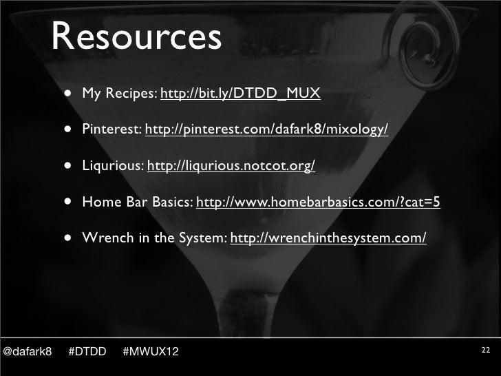 Resources           •   My Recipes: http://bit.ly/DTDD_MUX           •   Pinterest: http://pinterest.com/dafark8/mixology/...