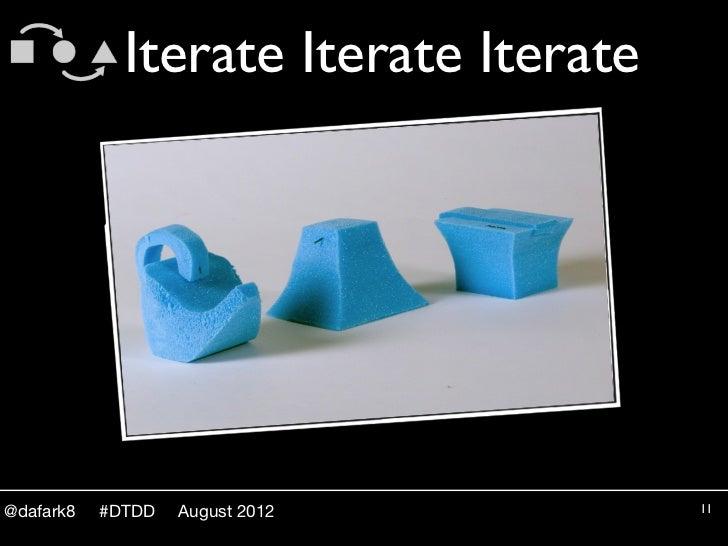 Iterate Iterate Iterate@dafark8   #DTDD   August 2012         11