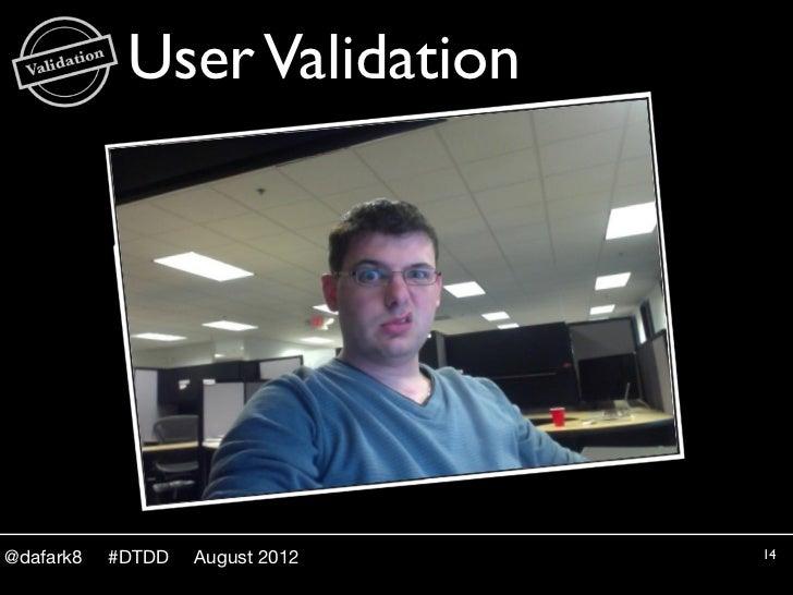 User Validation@dafark8   #DTDD   August 2012   14