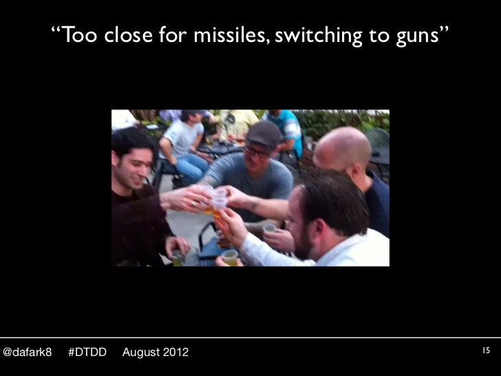 """""""Too close for missiles, switching to guns""""@dafark8   #DTDD   August 2012                       15"""