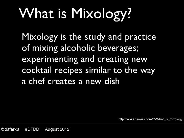 What is Mixology?           Mixology is the study and practice           of mixing alcoholic beverages;           experime...